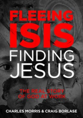Fleeing ISIS, Finding Jesus: The Real Story of God at Work - eBook  -     By: Charles Morris, Craig Borlase