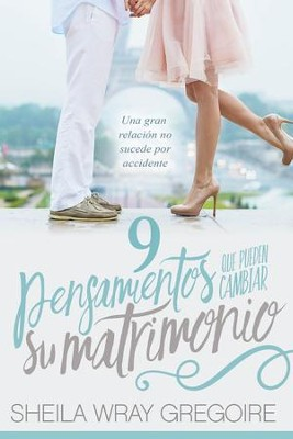 9 pensamientos que pueden cambiar su matrimonio /Nine Thoughts That Can Change Your Marriage: Una gran relacion no suceden por accidente... - eBook  -     By: Sheila Wray Gregoire