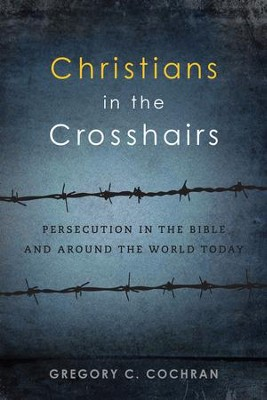 Christians in the Crosshairs: Persecution in the Bible and Around the World Today - eBook  -     By: Gregory C. Cochran