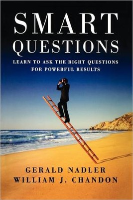 Smart Questions: Learn to Ask the Right Questions for Powerful Results  -     By: Gerald Nadler