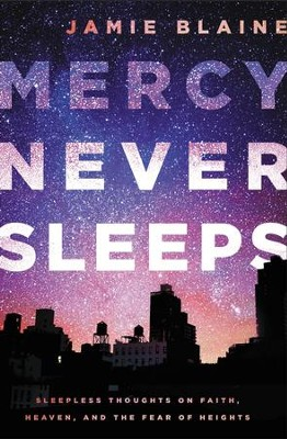 Mercy Never Sleeps: Sleepless Thoughts on Faith, Heaven, and the Fear of Heights - eBook  -     By: Jamie Blaine