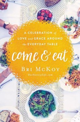Come and Eat: A Celebration of Love and Grace Around the Everyday Table - eBook  -     By: Bri McKoy