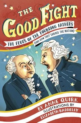 The Good Fight: The Feuds of the Founding Fathers (and How They Shaped the Nation) - eBook  -     By: Anne Quirk     Illustrated By: Elizabeth Baddeley