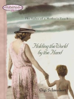 Holding the World by the Hand: The value of a mother's touch - eBook  -     By: Gigi Schweikert