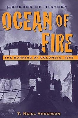 Horrors of History: Ocean of Fire: The Burning of Columbia, 1865  -     By: T. Neill Anderson