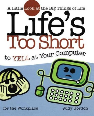 Life's too Short to Yell at Your Computer: A Little Look at the Big Things in Life - eBook  -     By: Judy Gordon