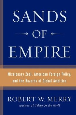 Sands of Empire: Missionary Zeal, American Foreign Policy, and the Hazards of Global Ambition - eBook  -     By: Robert W. Merry