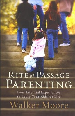 Rite of Passage Parenting: Four Essential Experiences to Equip Your Kids for Life  -     By: Walker Moore