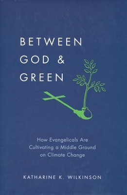 Between God and Green: How Evangelicals Are Cultivating a Middle Ground on Climate Change  -     By: Katharine K. Wilkinson