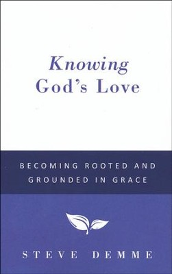 Knowing God's Love: Becoming Rooted and Grounded in Grace  -     By: Steve Demme