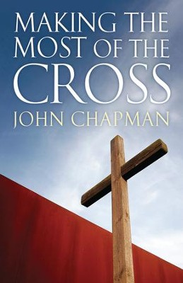 Making The Most Of The Cross  -     By: John Chapman