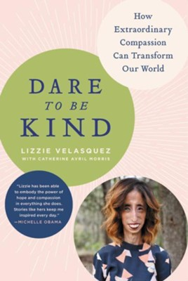 Dare to Be Kind: How Extraordinary Compassion Can Transform Our World - eBook  -     By: Lizzie Velasquez, Catherine Avril Morris