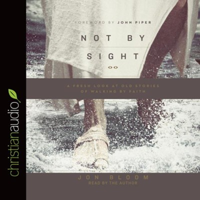 Not By Sight: A Fresh Look at Old Stories of Walking by Faith - unabridged audio book on CD  -     Narrated By: Jon Bloom     By: Jon Bloom