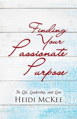 Finding Your Passionate Purpose: In Life, Leadership, and Love - eBook  -     By: Heidi McKee