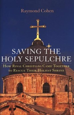 Saving the Holy Sepulchre: How Rival Christians Came Together to Rescue their Holiest Shrine  -     By: Raymond Cohen