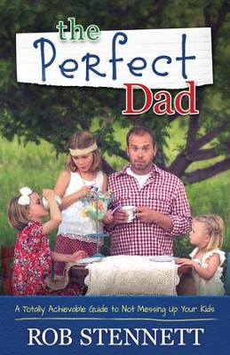 The Perfect Dad: A Totally Achievable Guide to Not Messing Up Your Kids - eBook  -     By: Rob Stennett