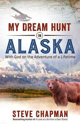 My Dream Hunt in Alaska: With God on the Adventure of a Lifetime - eBook  -     By: Steve Chapman
