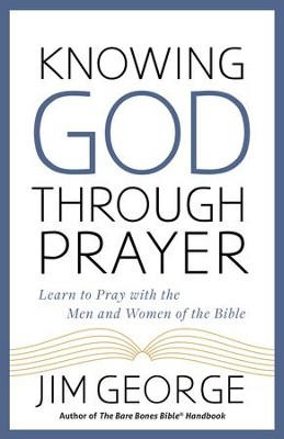 Knowing God Through Prayer: Learn to Pray with the Men and Women of the Bible - eBook  -     By: Jim George