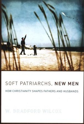 Soft Patriarchs, New Men: How Christianity Shapes Fathers and Husbands  -     By: W. Bradford Wilcox