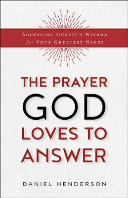 The Prayer God Loves to Answer: Accessing Christ's Wisdom for Your Greatest Needs - eBook  -     By: Daniel Henderson