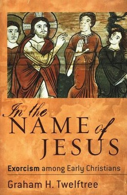 In the Name of Jesus: Exorcism among Early Christians - eBook  -     By: Graham H. Twelftree