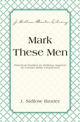 Mark These Men: Practical Studies in Striking Aspects of Certain Bible Characters - eBook  -     By: J. Sidlow Baxter