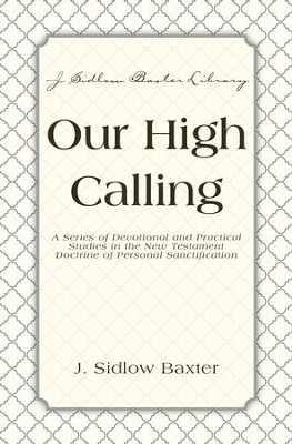 Our High Calling: A Series of Devotional and Practical Studies in the New Testament Doctrine of Personal Sanctification - eBook  -     By: J. Sidlow Baxter
