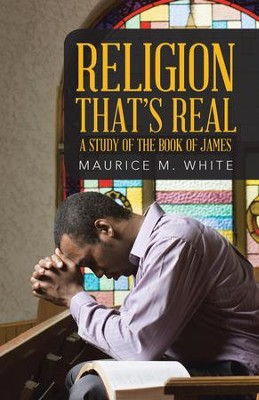 Religion That's Real: A Study of the Book of James - eBook  -     By: Maurice M. White