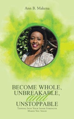 Become Whole, Unbreakable, and Unstoppable: Tapping into Your Inner Strength Makes You Solid - eBook  -     By: Ann B. Makena