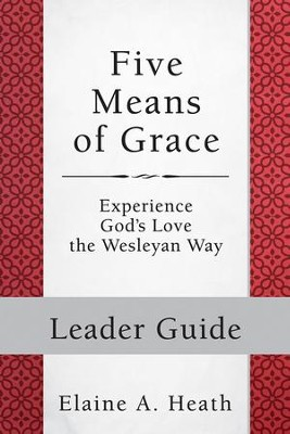 Five Means of Grace: Leader Guide - eBook [ePub]: Experience God's Love the Wesleyan Way - eBook  -     By: Elaine A. Heath