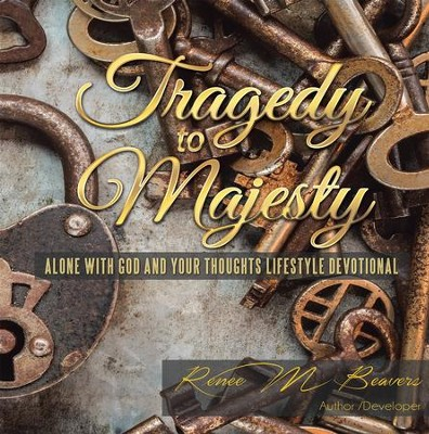 Tragedy to Majesty: Alone with God and Your Thoughts Lifestyle Devotional - eBook  -     By: Renee M. Beavers