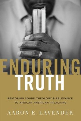 Enduring Truth: Restoring Sound Theology and Relevance to African American Preaching - eBook  -     By: Aaron E. Lavender