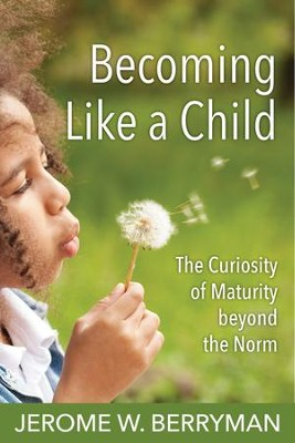 Becoming Like a Child: The Curiosity of Maturity beyond the Norm - eBook  -     By: Jerome W. Berryman