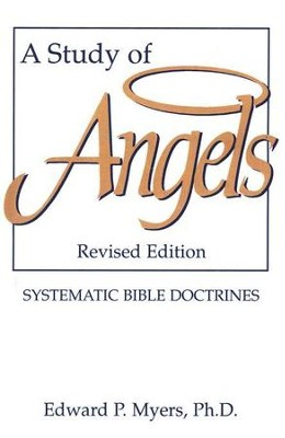A Study of Angels: Systematic Bible Doctrines    -     By: Edward P. Myers Ph.D.