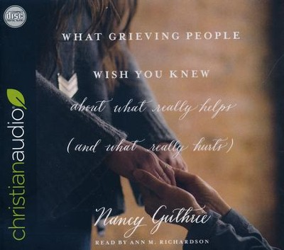 What Grieving People Wish You Knew about What Really Helps (and What Really Hurts)                                    -     Narrated By: Ann M. Richardson     By: Nancy Guthrie