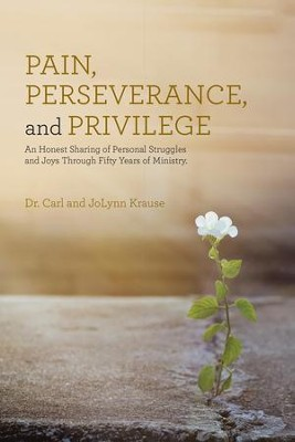 Pain, Perseverance, and Privilege: An Honest Sharing of Personal Struggles and Joys Through Fifty Years of Ministry. - eBook  -     By: Dr. Carl Krause, JoLynn Krause