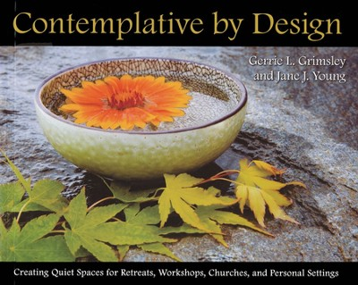 Contemplative by Design: Creating Quiet Spaces for Retreats, Workshops, Churches, and Personal Spaces  -     By: Gerrie L. Grimsley, Jane J. Young