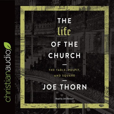 The Life of the Church: The Table, Pulpit, and Square - unabridged audio book on CD  -     By: Joe Thorn
