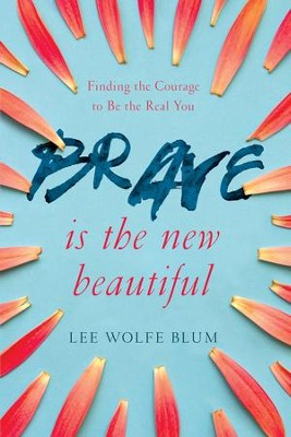 Brave Is the New Beautiful: Finding the Courage to Be the Real You - eBook  -     By: Lee Wolfe Blum