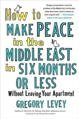 How to Make Peace in the Middle East in Six Months or Less: Without Leaving Your Apartment - eBook  -     By: Gregory Levey