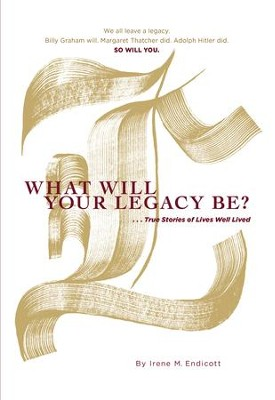 What Will Your Legacy Be?: . . . True Stories of Lives Well Lived - eBook  -     By: Irene M. Endicott