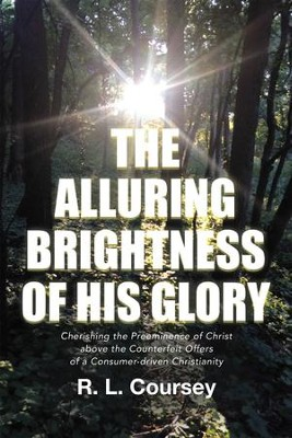 The Alluring Brightness of His Glory: Cherishing the Preeminence of Christ Above the Counterfeit Offers of a Consumer-Driven Christianity - eBook  -     By: R.L. Coursey