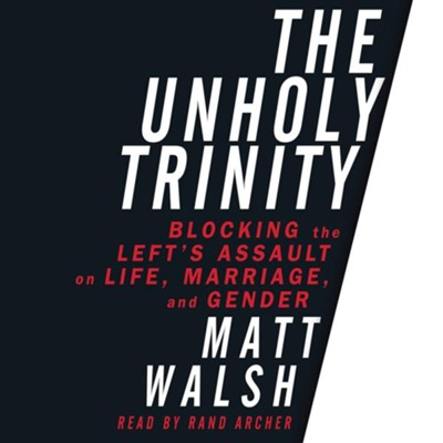 The Unholy Trinity: Blocking the Left's Assault on Life, Marriage, and Gender - unabridged audio book on CD  -     Narrated By: Rand Archer     By: Matt Walsh