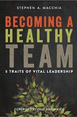 Becoming a Healthy Team: 5 Traits of Vital Leadership  -     By: Stephen A. Macchia