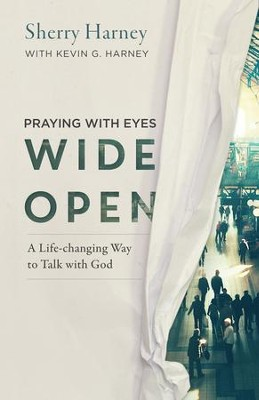 Praying with Eyes Wide Open: A Life-Changing Way to Talk with God - eBook  -     By: Sherry Harney, Kevin G. Harney