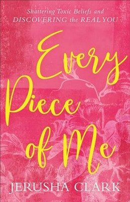 Every Piece of Me: Shattering Toxic Beliefs and Discovering the Real You - eBook  -     By: Jerusha Clark