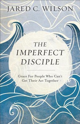 The Imperfect Disciple: Grace for People Who Can't Get Their Act Together - eBook  -     By: Jared C. Wilson
