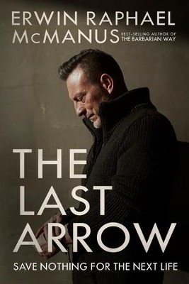 The Last Arrow: Save Nothing for the Next Life - eBook  -     By: Erwin Raphael McManus
