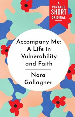 Accompany Me: A Life in Vulnerability and Faith / Digital original - eBook  -     By: Nora Gallagher