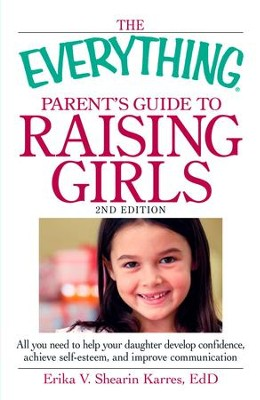The Everything Parent's Guide to Raising Girls: All you need to help your daughter develop confidence, achieve self-esteem, and improve communication - eBook  -     By: Erika V. Shearin Karres